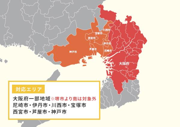 対応エリア:大阪府一部地域※堺市より南は対象外、尼崎市、伊丹市、川西市、宝塚市、西宮市、芦屋市、神戸市